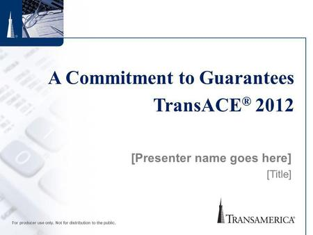 For producer use only. Not for distribution to the public. A Commitment to Guarantees TransACE ® 2012 [Presenter name goes here] [Title]
