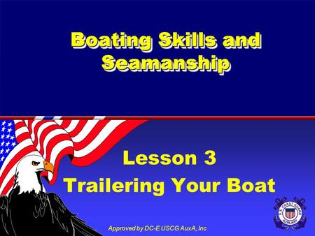 Approved by DC-E USCG AuxA, Inc Lesson 3 Trailering Your Boat Boating Skills and Seamanship.