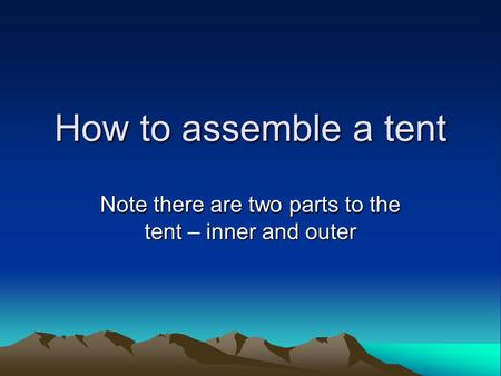 How to assemble a tent Note there are two parts to the tent – inner and outer.