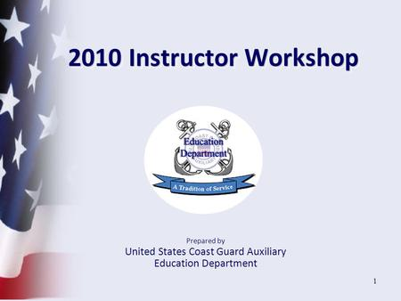 1 2010 Instructor Workshop Prepared by United States Coast Guard Auxiliary Education Department.