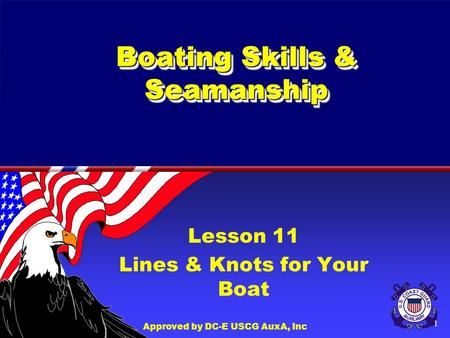 Approved by DC-E USCG AuxA, Inc 1 Boating Skills & Seamanship Lesson 11 Lines & Knots for Your Boat.