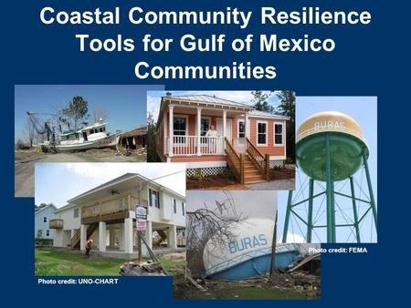 Coastal Community Resilience Tools for Gulf of Mexico Communities Photo credit: UNO-CHART Photo credit: FEMA.