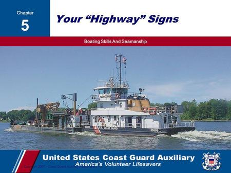 "Boating Skills And Seamanship 1 Copyright 2007 - Coast Guard Auxiliary Association, Inc. Your ""Highway"" Signs Chapter 5."