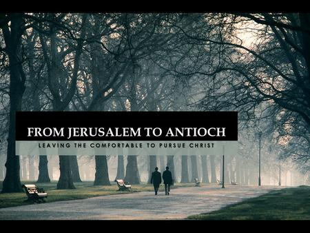 LEAVING THE COMFORTABLE TO PURSUE CHRIST FROM JERUSALEM TO ANTIOCH.