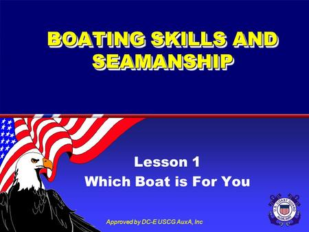 Approved by DC-E USCG AuxA, Inc BOATING SKILLS AND SEAMANSHIP Lesson 1 Which Boat is For You.