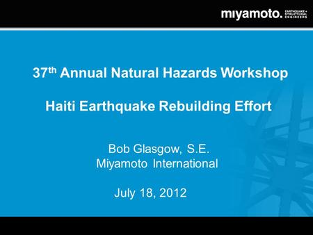 37 th Annual Natural Hazards Workshop Haiti Earthquake Rebuilding Effort Bob Glasgow, S.E. Miyamoto International July 18, 2012.