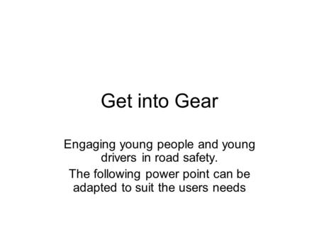 Get into Gear Engaging young people and young drivers in road safety. The following power point can be adapted to suit the users needs.