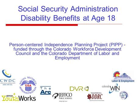 Social Security Administration Disability Benefits at Age 18 Person-centered Independence Planning Project (PIPP) - funded through the Colorado Workforce.