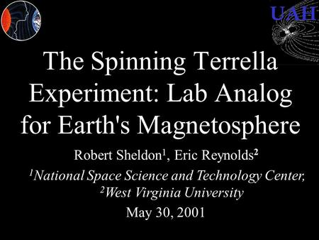 UAH The Spinning Terrella Experiment: Lab Analog for Earth's Magnetosphere Robert Sheldon 1, Eric Reynolds 2 1 National Space Science and Technology Center,