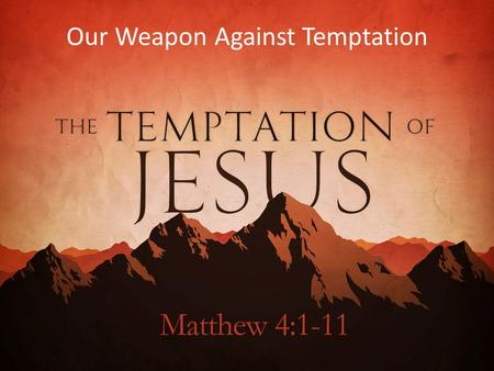 Our Weapon Against Temptation. 1 Then Jesus was led up by the Spirit into the wilderness to be tempted by the devil. 2 And after fasting forty days.
