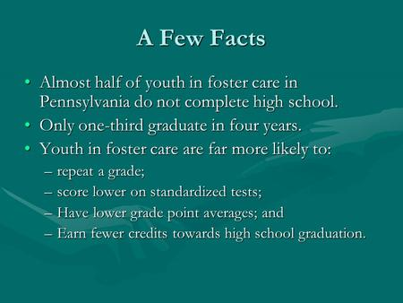 A Few Facts Almost half of youth in foster care in Pennsylvania do not complete high school.Almost half of youth in foster care in Pennsylvania do not.