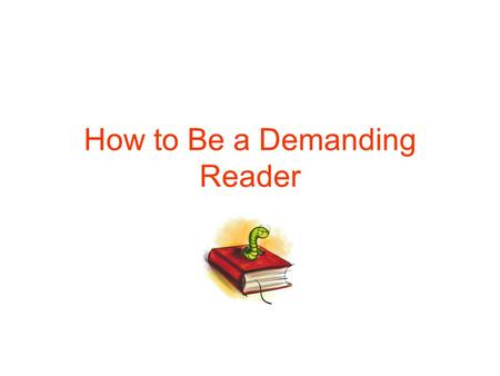 How to Be a Demanding Reader. The Essence of Active Reading: The four basic questions a reader asks What is this reading about as a whole? What is being.