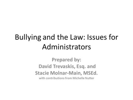 Bullying and the Law: Issues for Administrators Prepared by: David Trevaskis, Esq. and Stacie Molnar-Main, MSEd. with contributions from Michelle Nutter.