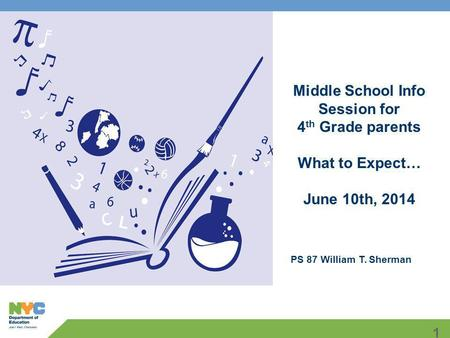 1 Middle School Info Session for 4 th Grade parents What to Expect… June 10th, 2014 PS 87 William T. Sherman.
