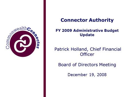 Connector Authority FY 2009 Administrative Budget Update Patrick Holland, Chief Financial Officer Board of Directors Meeting December 19, 2008.