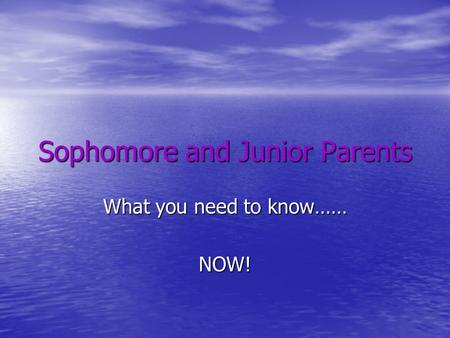 Sophomore and Junior Parents What you need to know…… NOW!