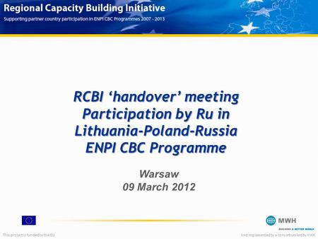 This project is funded by the EUAnd implemented by a consortium led by MWH RCBI 'handover' meeting Participation by Ru in Lithuania-Poland-Russia ENPI.