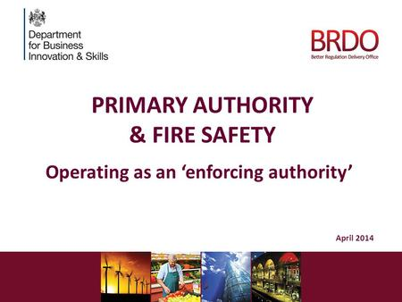 PRIMARY AUTHORITY & FIRE SAFETY Operating as an 'enforcing authority' April 2014.