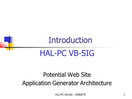HAL-PC VB-SIG - WEBSITE1 Introduction HAL-PC VB-SIG Potential Web Site Application Generator Architecture.
