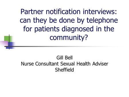 Partner notification interviews: can they be done by telephone for patients diagnosed in the community? Gill Bell Nurse Consultant Sexual Health Adviser.