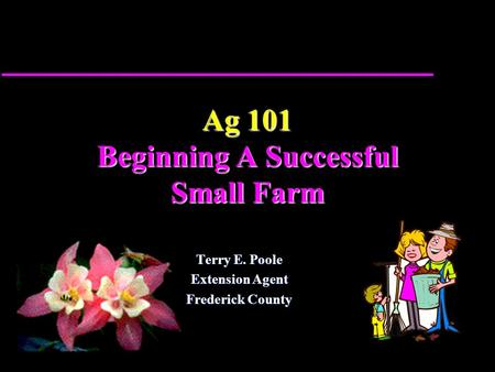 Ag 101 Beginning A Successful Small Farm Terry E. Poole Extension Agent Frederick County.