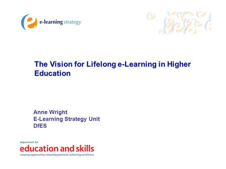 The Vision for Lifelong e-Learning in Higher Education Anne Wright E-Learning Strategy Unit DfES.