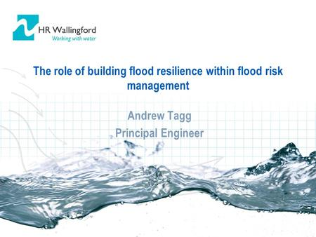 The role of building flood resilience within flood risk management Andrew Tagg Principal Engineer Andrew Tagg Principal Engineer.