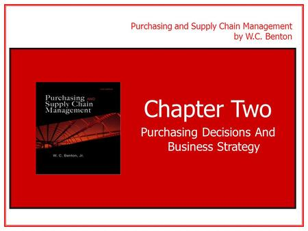 Purchasing and Supply Chain Management by W.C. Benton Chapter Two Purchasing Decisions And Business Strategy McGraw-Hill/IrwinCopyright © 2010 The McGraw-Hill.