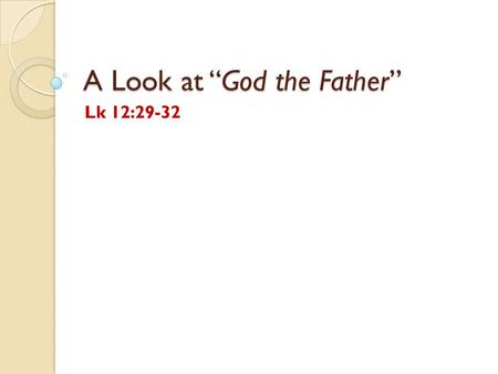 "A Look at ""God the Father"" Lk 12:29-32. Introduction (from The Model Father by John Kapteyn) I found an article called Father which shows how we might."