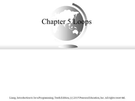 Chapter 5 Loops Liang, Introduction to Java Programming, Tenth Edition, (c) 2015 Pearson Education, Inc. All rights reserved.