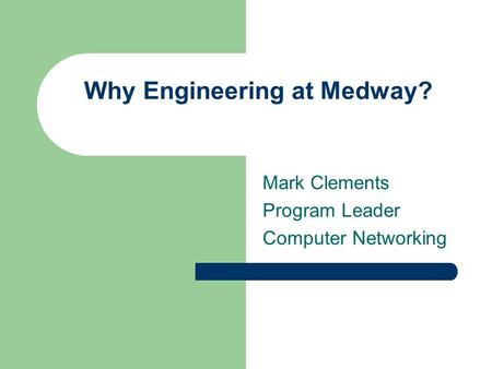 Mark Clements Program Leader Computer Networking Why Engineering at Medway?