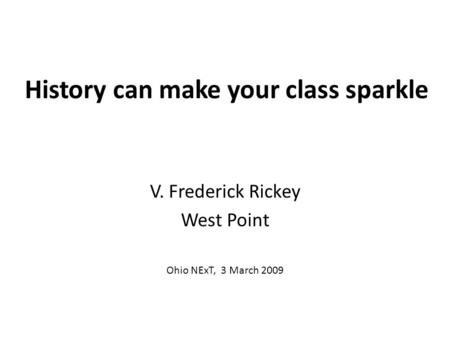 History can make your class sparkle V. Frederick Rickey West Point Ohio NExT, 3 March 2009.