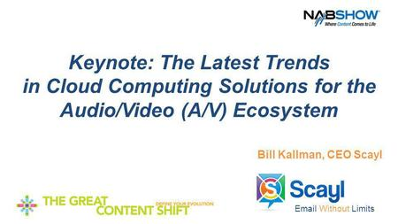 Email Without Limits Keynote: The Latest Trends in Cloud Computing Solutions for the Audio/Video (A/V) Ecosystem Bill Kallman, CEO Scayl.