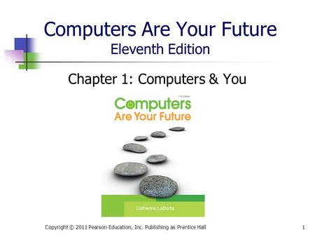 Computers Are Your Future Eleventh Edition Chapter 1: Computers & You Copyright © 2011 Pearson Education, Inc. Publishing as Prentice Hall1.