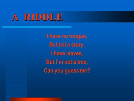 A RIDDLE I have no tongue, But tell a story, I have leaves, But I`m not a tree. Can you guess me?