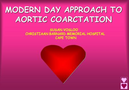 MODERN DAY APPROACH TO AORTIC COARCTATION SUSAN VOSLOO CHRISTIAAN BARNARD MEMORIAL HOSPITAL CAPE TOWN.