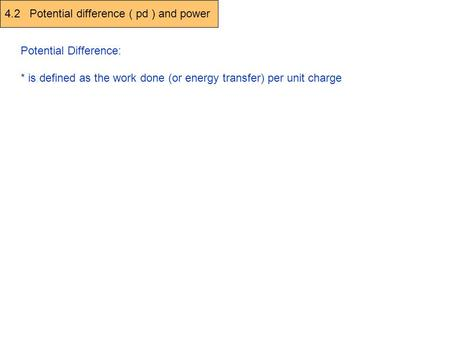 4.2 Potential difference ( pd ) and power Potential Difference: * is defined as the work done (or energy transfer) per unit charge V (Volt) = W (work done,
