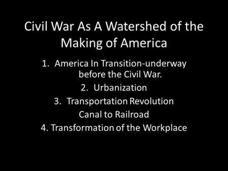 Civil War As A Watershed of the Making of America 1.America In Transition-underway before the Civil War. 2.Urbanization 3.Transportation Revolution Canal.