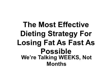 The Most Effective Dieting Strategy For Losing Fat As Fast As Possible We're Talking WEEKS, Not Months.