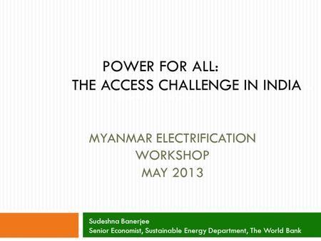 MYANMAR ELECTRIFICATION WORKSHOP MAY 2013 POWER FOR ALL: THE ACCESS CHALLENGE IN INDIA for All: The Access Challenge in India Sudeshna Banerjee Senior.