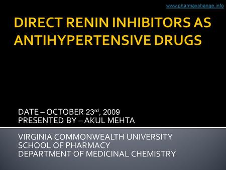DATE – OCTOBER 23 rd, 2009 PRESENTED BY – AKUL MEHTA VIRGINIA COMMONWEALTH UNIVERSITY SCHOOL OF PHARMACY DEPARTMENT OF MEDICINAL CHEMISTRY www.pharmaxchange.info.