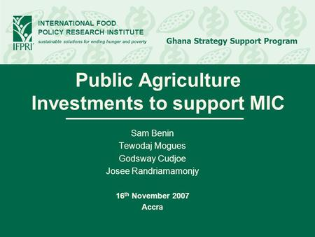 INTERNATIONAL FOOD POLICY RESEARCH INSTITUTE sustainable solutions for ending hunger and poverty Ghana Strategy Support Program Public Agriculture Investments.