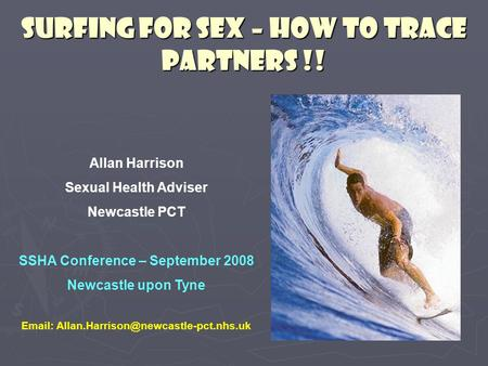 SURFING FOR SEX – HOW TO TRACE PARTNERS !! Allan Harrison Sexual Health Adviser Newcastle PCT SSHA Conference – September 2008 Newcastle upon Tyne Email: