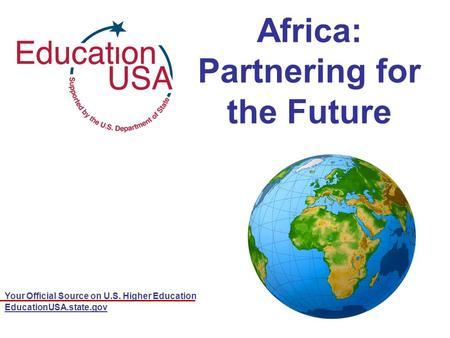 Your Official Source on U.S. Higher Education EducationUSA.state.gov Africa: Partnering for the Future.