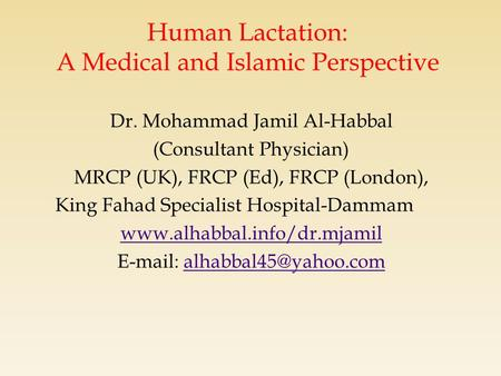 Human Lactation: A Medical and Islamic Perspective Dr. Mohammad Jamil Al-Habbal (Consultant Physician) MRCP (UK), FRCP (Ed), FRCP (London), King Fahad.