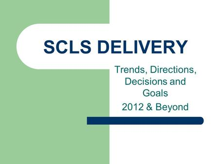 SCLS DELIVERY Trends, Directions, Decisions and Goals 2012 & Beyond.