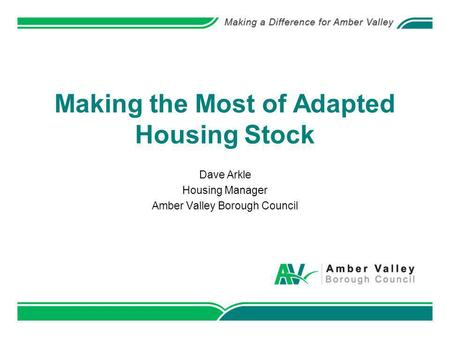 Making the Most of Adapted Housing Stock Dave Arkle Housing Manager Amber Valley Borough Council.