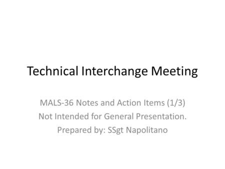 Technical Interchange Meeting MALS-36 Notes and Action Items (1/3) Not Intended for General Presentation. Prepared by: SSgt Napolitano.