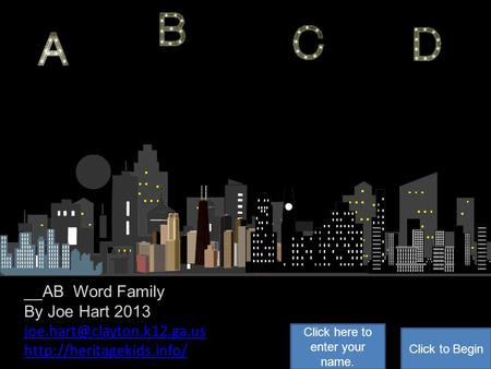 __AB Word Family By Joe Hart 2013  Click to Begin Click here to enter your name.