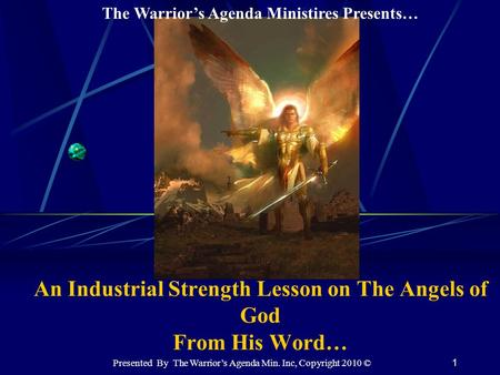 1 An Industrial Strength Lesson on The Angels of God From His Word… The Warrior's Agenda Ministires Presents… Presented By The Warrior's Agenda Min. Inc,